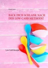 Back dich schlank nach der Low Carb Methode! - Low Carb Rezepte ebook by Klaudia Lorenz
