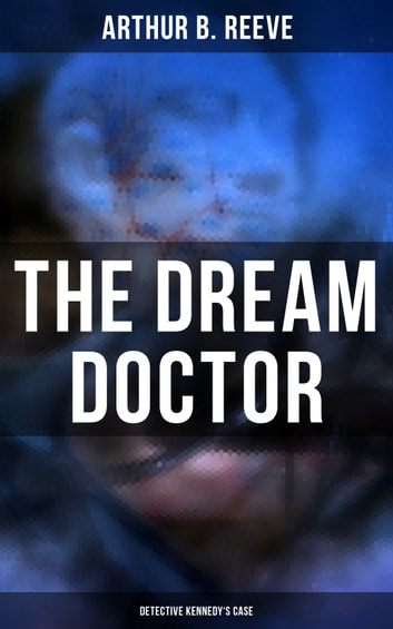 The Dream Doctor: Detective Kennedy's Case - Professor Craig Kennedy Detective Novel eBook by Arthur B. Reeve