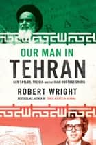 Our Man In Tehran - Ken Taylor, the CIA and the Iran Hostage Crisis ebook by Robert Wright