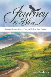 Journey to Bliss - Stories to Inspire You to Find and Follow Your Passion ebook by Larry Pearlman