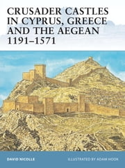 Crusader Castles in Cyprus, Greece and the Aegean 1191-1571 ebook by David Nicolle,Adam Hook