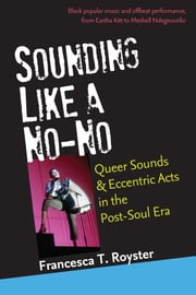 Sounding Like a No-No - Queer Sounds and Eccentric Acts in the Post-Soul Era ebook by Francesca T. Royster