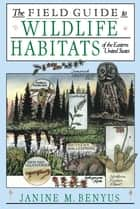 The Field Guide to Wildlife Habitats of the Eastern United States eBook by Janine M. Benyus