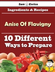 10 Ways to Use Anise Of Flavigny (Recipe Book) ebook by Sima Hayward,Sam Enrico