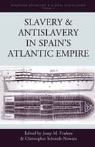 Slavery and Antislavery in Spain's Atlantic Empire ebook by Josep M. Fradera,Christopher Schmidt-Nowara†