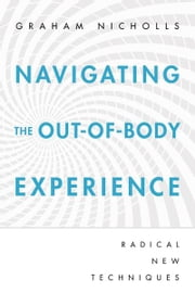 Navigating the Out-of-Body Experience: Radical New Techniques ebook by Graham Nicholls