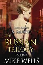The Russian Trilogy, Book 3 (Lust, Money & Murder #6) ebook by Mike Wells