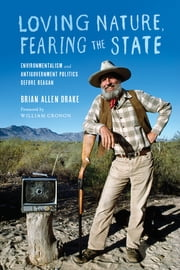 Loving Nature, Fearing the State - Environmentalism and Antigovernment Politics before Reagan ebook by Brian Allen Drake,William Cronon