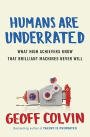 Humans Are Underrated - What High Achievers Know That Brilliant Machines Never Will ebook by Geoff Colvin