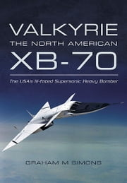 Valkyrie: The North American XB-70 - The USA's Ill-fated Supersonic Heavy Bomber ebook by Graham M Simons