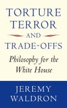 Torture, Terror, and Trade-Offs - Philosophy for the White House ebook by Jeremy Waldron