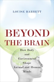 Beyond the Brain - How Body and Environment Shape Animal and Human Minds ebook by Louise Barrett