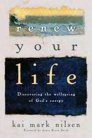 Renew Your Life - Discovering the Wellspring of God's Energy ebook by Kai Mark Nilsen,James Bryan Smith
