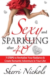Sexy and Sparkling after 40 - 7 STEPS to Revitalize Your Radiance & Create Romantic Adventure in Your Life! ebook by Sherri Nickols