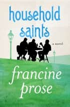 Household Saints - A Novel ebook by Francine Prose