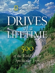 Drives of a Lifetime - 500 of the World's Most Spectacular Trips ebook by National Geographic
