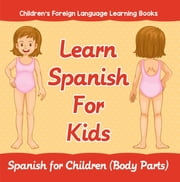 Learn Spanish For Kids: Spanish for Children (Body Parts) | Children's Foreign Language Learning Books ebook by Baby Professor