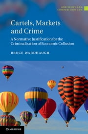 Cartels, Markets and Crime - A Normative Justification for the Criminalisation of Economic Collusion ebook by Bruce Wardhaugh