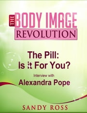 The Pill: What works, what doesn't, why you should care - with Alexandra Pope - The Body Image Revolution, #1 ebook by Sandra Ross
