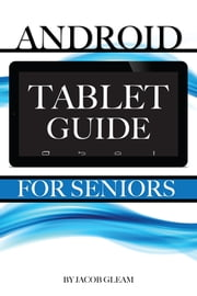 Android Tablet Guide: For Seniors ebook by Jacob Gleam