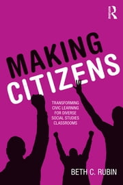 Making Citizens - Transforming Civic Learning for Diverse Social Studies Classrooms ebook by Beth C. Rubin