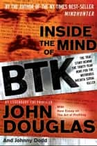 Inside the Mind of BTK - The True Story Behind the Thirty-Year Hunt for the Notorious Wichita Serial Killer ebook by John Douglas, Johnny Dodd