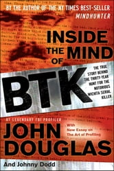 Inside the Mind of BTK - The True Story Behind the Thirty-Year Hunt for the Notorious Wichita Serial Killer ebook by John Douglas,Johnny Dodd