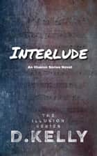 Interlude - An Illusion Series Novel ebook by D. Kelly