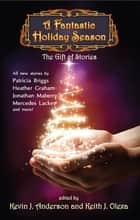 A Fantastic Holiday Season - The Gift of Stories ebook by Kevin J. Anderson, Brad R. Torgersen, Kristine Kathryn Rusch