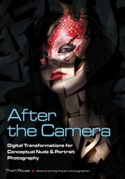 After the Camera - Digital Transformations for Conceptual Nude & Portrait Photography ebook by Thom Rouse