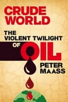 Crude World: The Violent Twilight of Oil ebook by Peter Maass