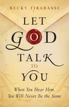 Let God Talk to You - When You Hear Him, You Will Never Be the Same ebook by Becky Tirabassi