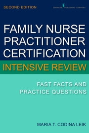 Family Nurse Practitioner Cerftification Intensive Review - Fast Facts and Practice Questions, Second Edition ebook by Maria T. Codina Leik, MSN, APN, BC, FNP-C