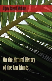 On the Natural History of the Aru Islands ebook by Alfred Russel Wallace