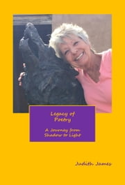 Legacy of Poetry ~ A Journey from Shadow to Light ebook by Judith James