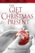 Gift of Christmas Present, The ebook by Melody Carlson