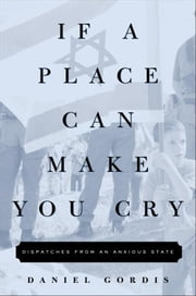 If a Place Can Make You Cry - Dispatches from an Anxious State ebook by Daniel Gordis