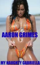 My Naughty Gabriella ebook by Aaron Grimes