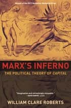 Marx's Inferno - The Political Theory of Capital ebook by William Clare Roberts
