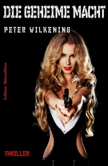 Die geheime Macht: Thriller ebook by Peter Wilkening