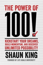 The Power of 100! - Kickstart Your Dreams, Build Momentum, and Discover Unlimited Possibility ebook by Shaun King