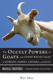 The Occult Powers of Goats and Other Welsh Tales of Goblins, Fairies, Gnomes, and Elves - Magical Creatures, A Weiser Books Collection ebook by Sikes, William Wirt, Ventura,...