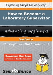 How to Become a Laboratory Supervisor - How to Become a Laboratory Supervisor ebook by Margy Valentine