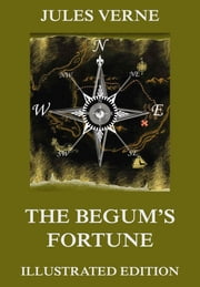 The Begum's Fortune - Extended Annotated & Illustrated Edition ebook by Jules Verne,William Henry Giles Kingston,Leon Bennett