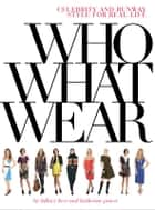 Who What Wear - Celebrity and Runway Style for Real Life ebook by Hillary Kerr, Katherine Power