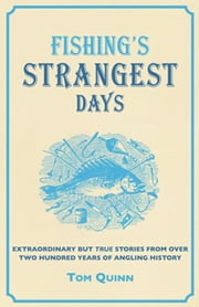 Fishing's Strangest Days - Extraordinary But True Stories From Over Two Hundred Years of Angling History ebook by Tom Quinn