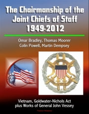 The Chairmanship of the Joint Chiefs of Staff: 1949-2012, Omar Bradley, Thomas Moorer, Colin Powell, Martin Dempsey, Vietnam, Goldwater-Nichols Act, plus Works of General John Vessey ebook by Progressive Management