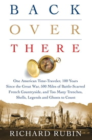 Back Over There - One American Time-Traveler, 100 Years Since the Great War, 500 Miles of Battle-Scarred French Countryside, and Too Many Trenches, Shells, Legends and Ghosts to Count ebook by Richard Rubin