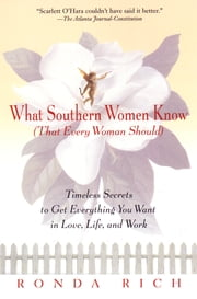 What Southern Women Know (That Every Woman Should) - Timeless Secrets to Get Everything you Want in Love, Life, and Work ebook by Ronda Rich