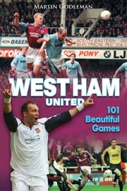 West Ham United: 101 Beautiful Games ebook by Martin Godleman